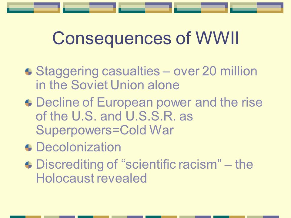 Consequences of WWII Staggering casualties – over 20 million in the Soviet Union alone Decline of European power and the rise of the U.S.