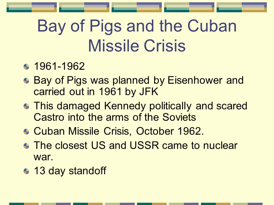 Bay of Pigs and the Cuban Missile Crisis 1961-1962 Bay of Pigs was planned by Eisenhower and carried out in 1961 by JFK This damaged Kennedy politically and scared Castro into the arms of the Soviets Cuban Missile Crisis, October 1962.