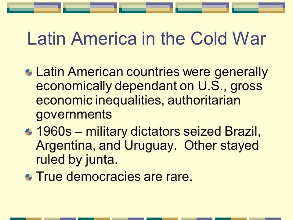 Latin America in the Cold War Latin American countries were generally economically dependant on U.S., gross economic inequalities, authoritarian governments 1960s – military dictators seized Brazil, Argentina, and Uruguay.