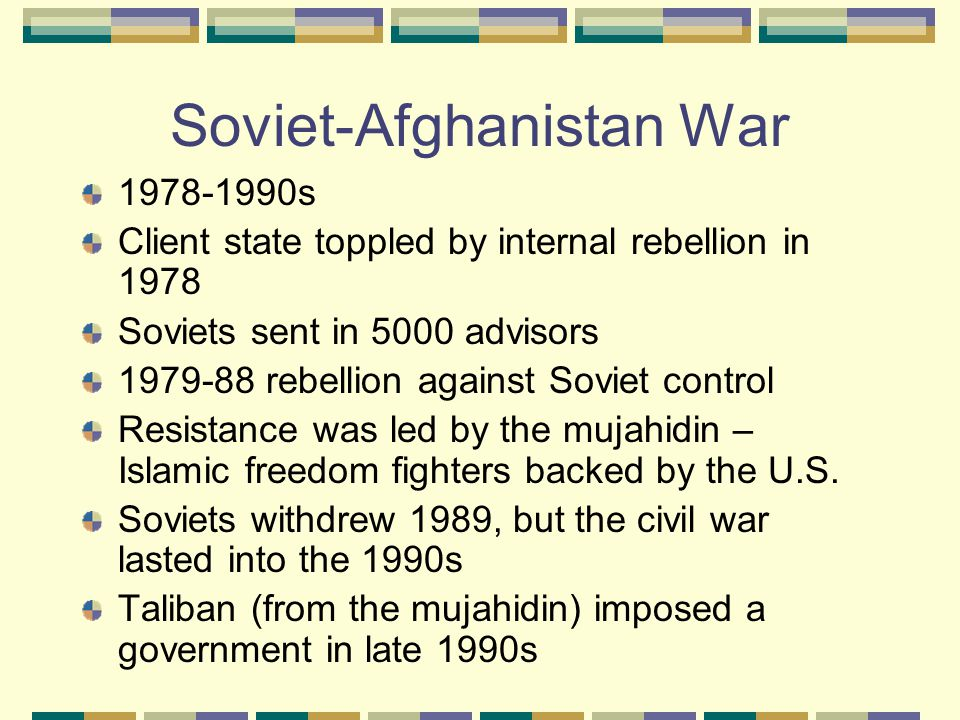 Soviet-Afghanistan War 1978-1990s Client state toppled by internal rebellion in 1978 Soviets sent in 5000 advisors 1979-88 rebellion against Soviet control Resistance was led by the mujahidin – Islamic freedom fighters backed by the U.S.
