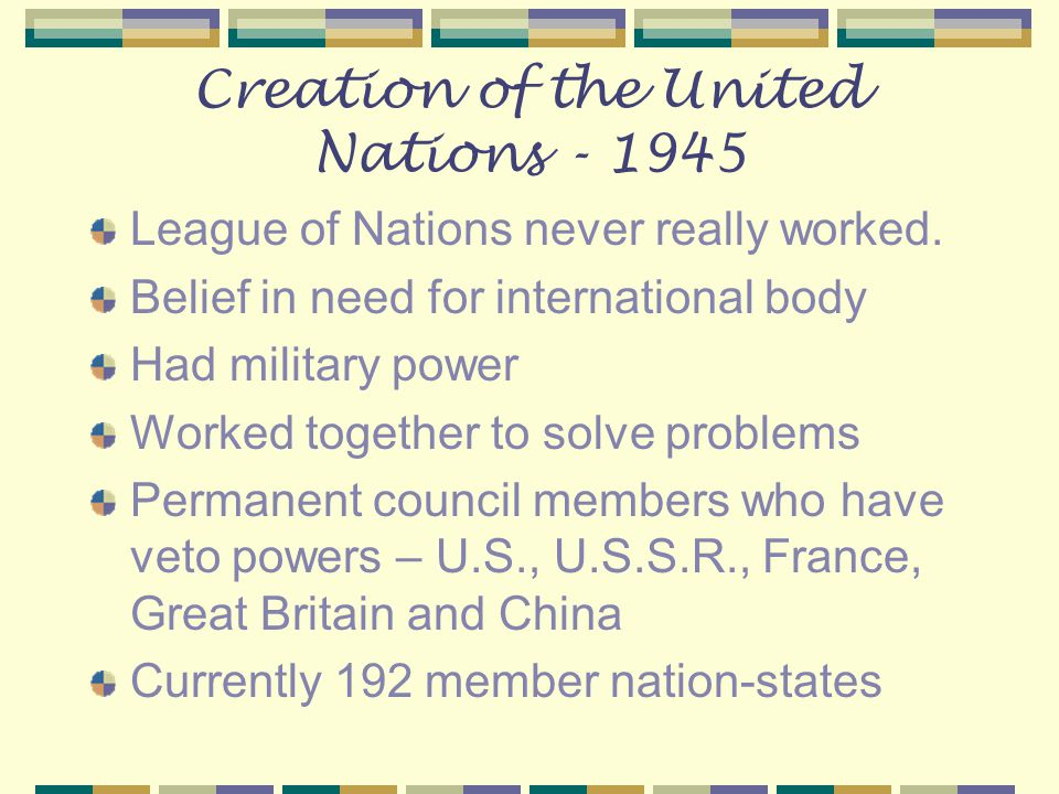 Creation of the United Nations - 1945 League of Nations never really worked. Belief in need for international body Had military power Worked together
