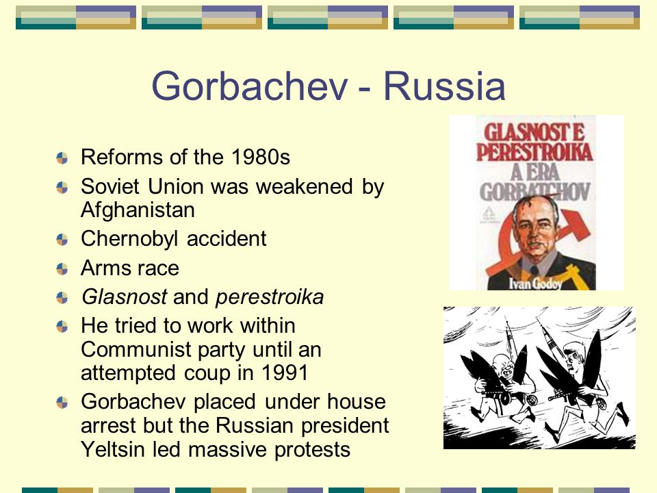 Gorbachev - Russia Reforms of the 1980s Soviet Union was weakened by Afghanistan Chernobyl accident Arms race Glasnost and perestroika He tried to work within Communist party until an attempted coup in 1991 Gorbachev placed under house arrest but the Russian president Yeltsin led massive protests