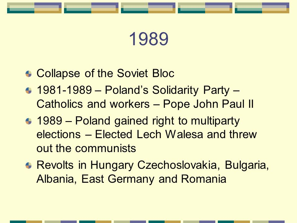 1989 Collapse of the Soviet Bloc 1981-1989 – Poland's Solidarity Party – Catholics and workers – Pope John Paul II 1989 – Poland gained right to multiparty elections – Elected Lech Walesa and threw out the communists Revolts in Hungary Czechoslovakia, Bulgaria, Albania, East Germany and Romania