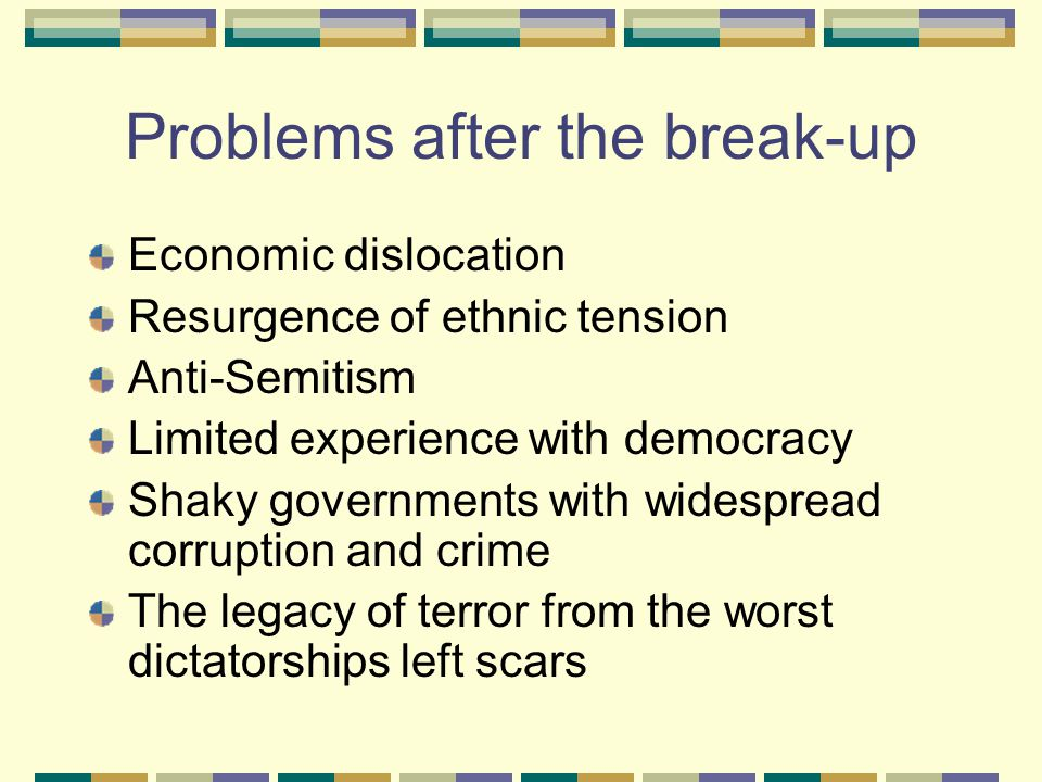 Problems after the break-up Economic dislocation Resurgence of ethnic tension Anti-Semitism Limited experience with democracy Shaky governments with widespread corruption and crime The legacy of terror from the worst dictatorships left scars