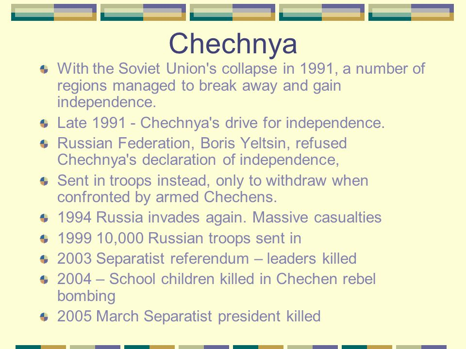 Chechnya With the Soviet Union's collapse in 1991, a number of regions managed to break away and gain independence. Late 1991 - Chechnya's drive for i