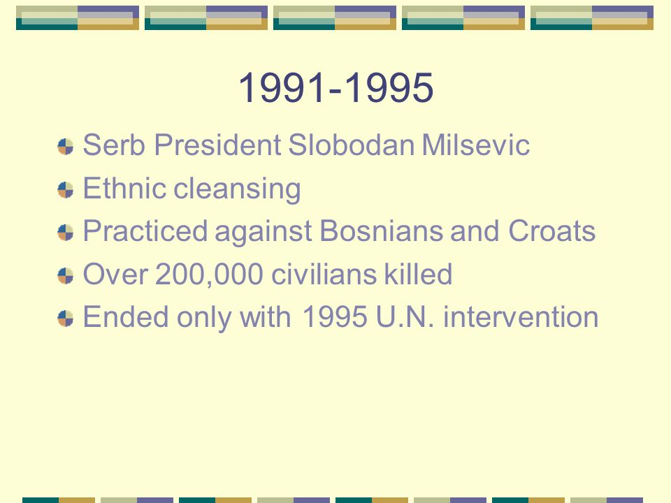 1991-1995 Serb President Slobodan Milsevic Ethnic cleansing Practiced against Bosnians and Croats Over 200,000 civilians killed Ended only with 1995 U.N.