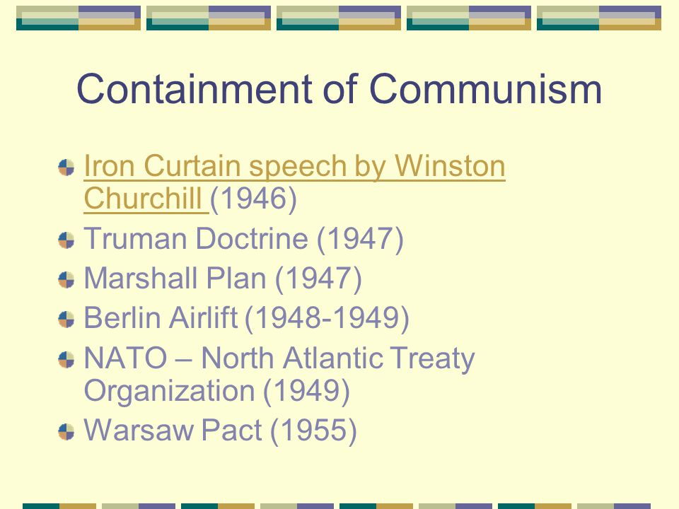 Containment of Communism Iron Curtain speech by Winston Churchill Iron Curtain speech by Winston Churchill (1946) Truman Doctrine (1947) Marshall Plan (1947) Berlin Airlift (1948-1949) NATO – North Atlantic Treaty Organization (1949) Warsaw Pact (1955)