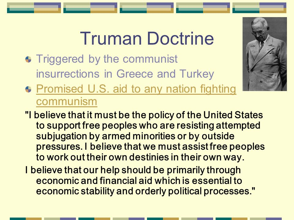 Truman Doctrine Triggered by the communist insurrections in Greece and Turkey Promised U.S.