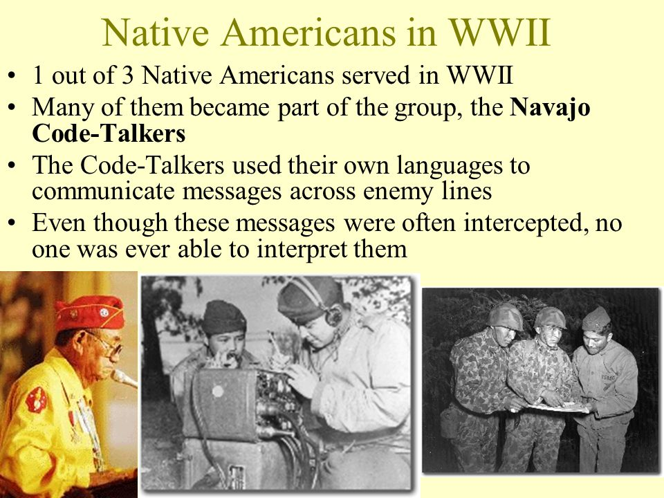 Native Americans in WWII 1 out of 3 Native Americans served in WWII Many of them became part of the group, the Navajo Code-Talkers The Code-Talkers used their own languages to communicate messages across enemy lines Even though these messages were often intercepted, no one was ever able to interpret them