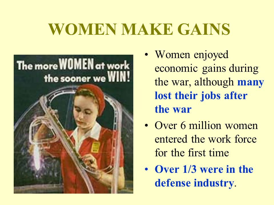 WOMEN MAKE GAINS Women enjoyed economic gains during the war, although many lost their jobs after the war Over 6 million women entered the work force for the first time Over 1/3 were in the defense industry.