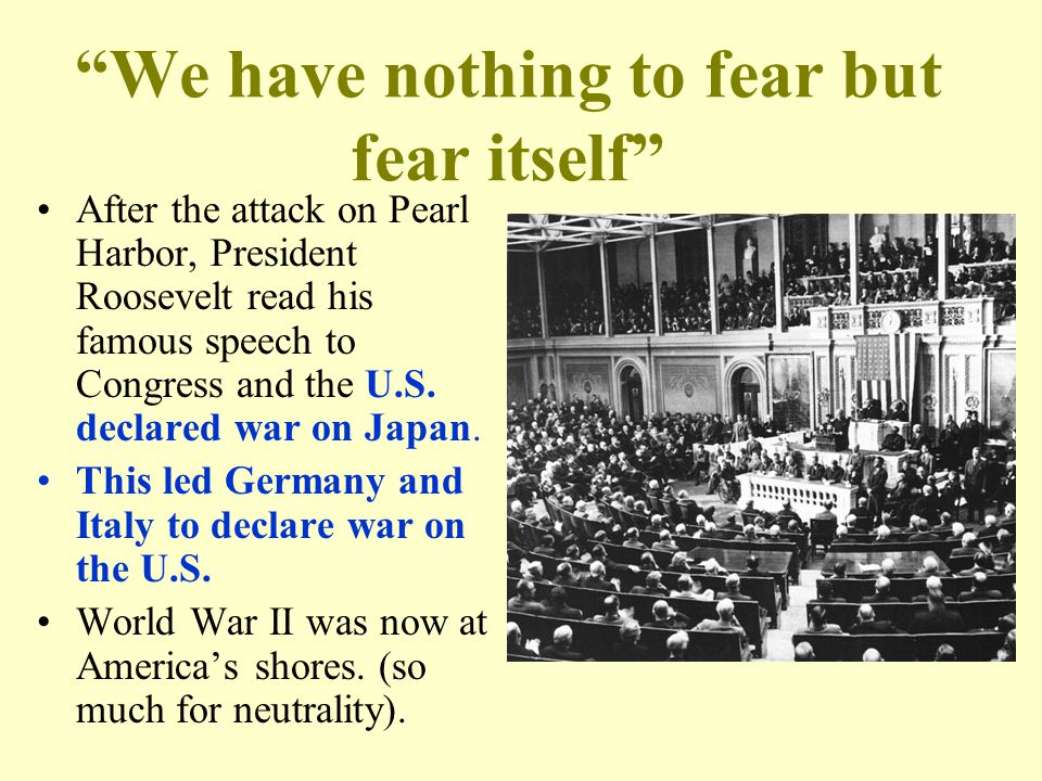 We have nothing to fear but fear itself After the attack on Pearl Harbor, President Roosevelt read his famous speech to Congress and the U.S.