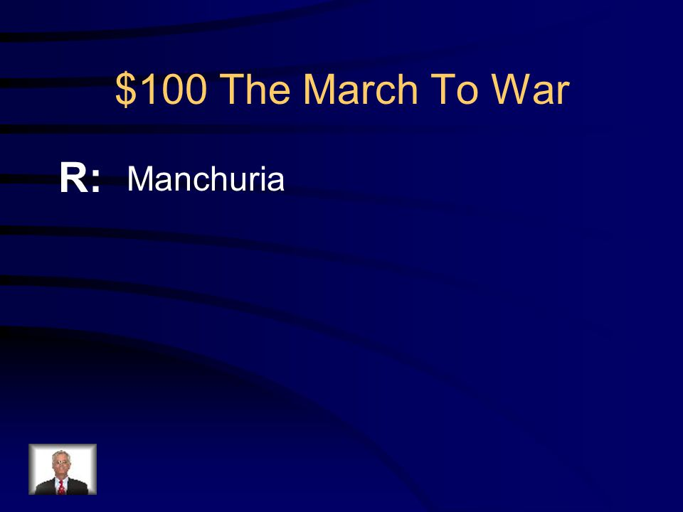 $100 The March To War Q: What area of China did Japan attack in 1931 to gain much needed raw materials