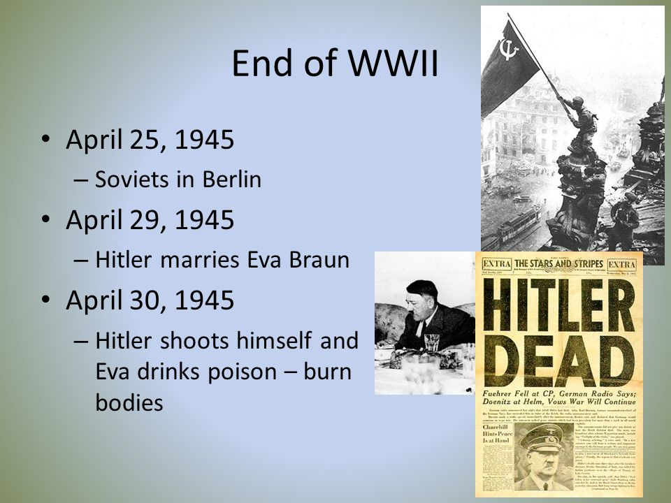 End of WWII April 25, 1945 – Soviets in Berlin April 29, 1945 – Hitler marries Eva Braun April 30, 1945 – Hitler shoots himself and Eva drinks poison – burn bodies