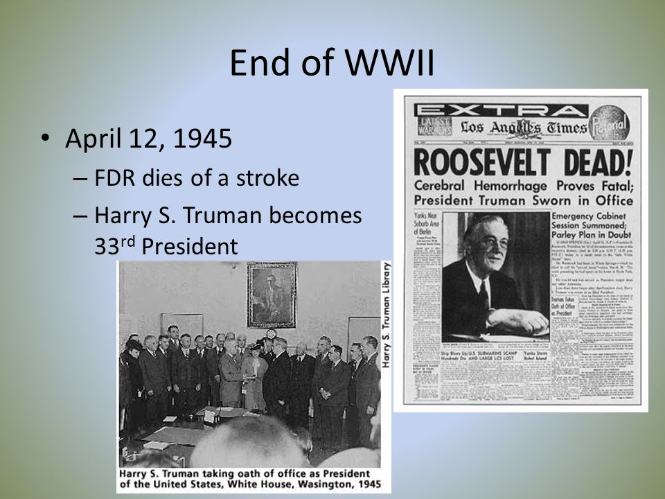 End of WWII April 12, 1945 – FDR dies of a stroke – Harry S. Truman becomes 33 rd President