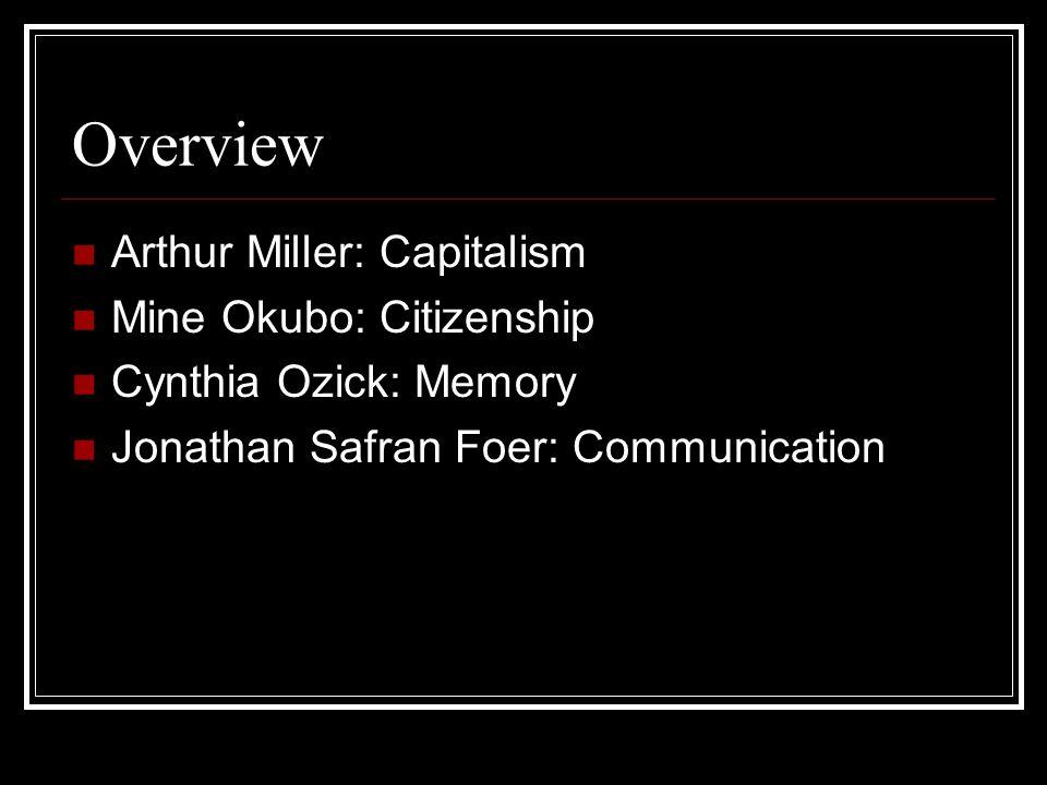 Overview Arthur Miller: Capitalism Mine Okubo: Citizenship Cynthia Ozick: Memory Jonathan Safran Foer: Communication
