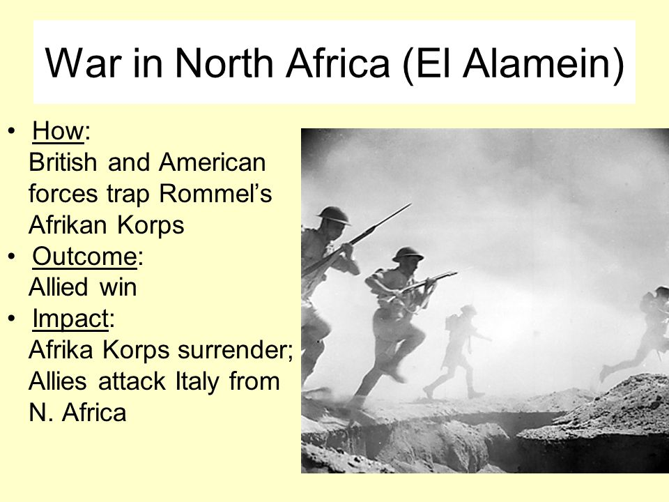 War in North Africa (El Alamein) How: British and American forces trap Rommel's Afrikan Korps Outcome: Allied win Impact: Afrika Korps surrender; Allies attack Italy from N.