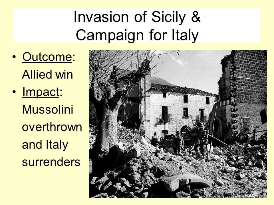 Invasion of Sicily & Campaign for Italy Outcome: Allied win Impact: Mussolini overthrown and Italy surrenders