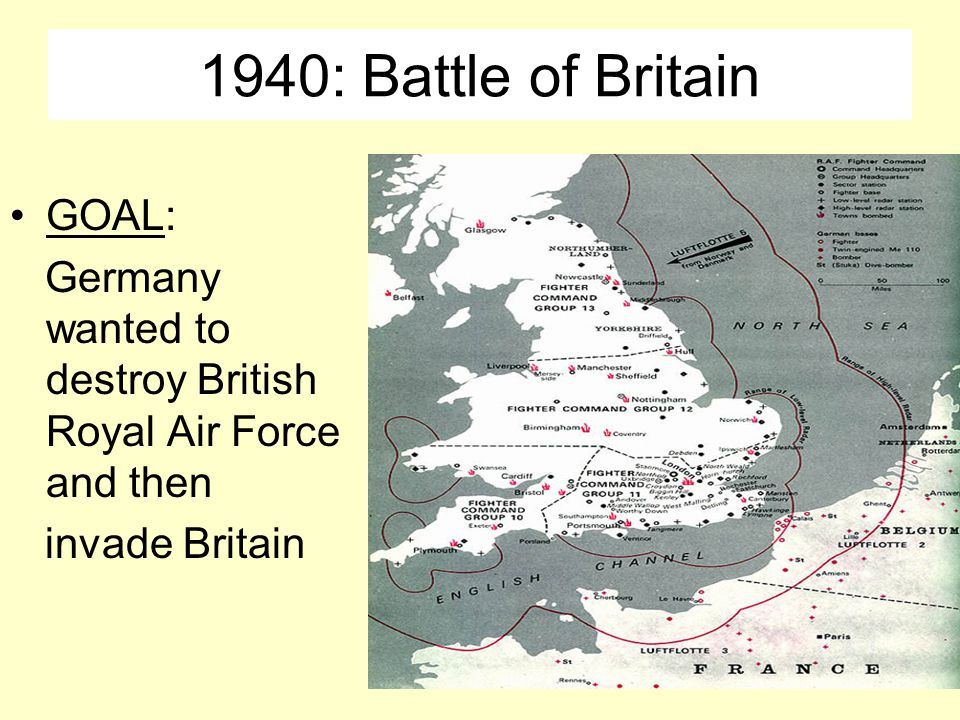 1940: Battle of Britain GOAL: Germany wanted to destroy British Royal Air Force and then invade Britain