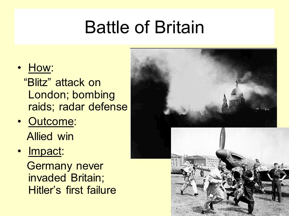 Battle of Britain How: Blitz attack on London; bombing raids; radar defense Outcome: Allied win Impact: Germany never invaded Britain; Hitler's first failure