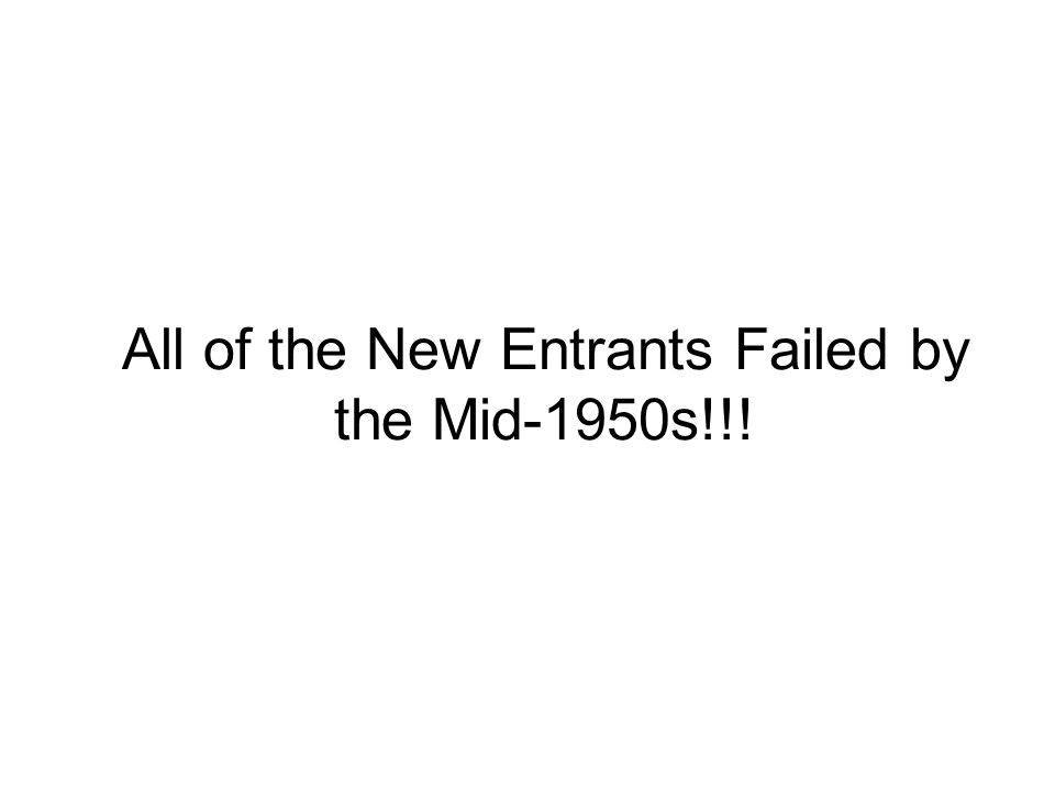 All of the New Entrants Failed by the Mid-1950s!!!