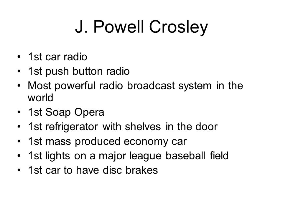 J. Powell Crosley 1st car radio 1st push button radio Most powerful radio broadcast system in the world 1st Soap Opera 1st refrigerator with shelves i