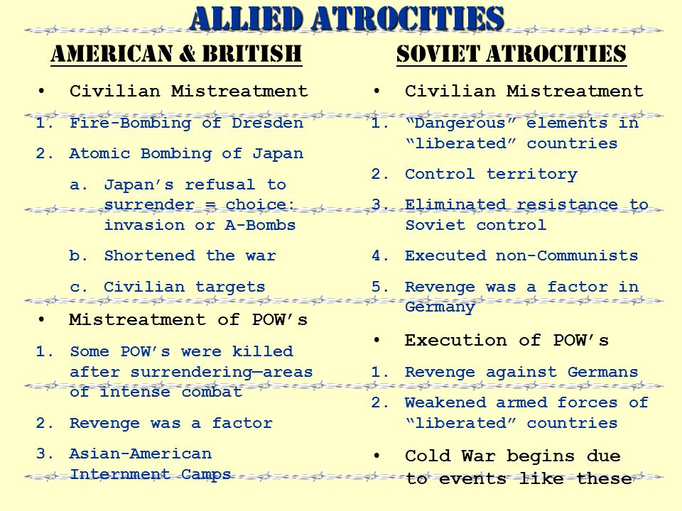 Atrocities Horrific acts of aggression Senseless violence Involved every nation in WWII War Crimes Any crimes committed during war violation of preset rules of warfare Performed against civilians or prisoners of war (POW's)