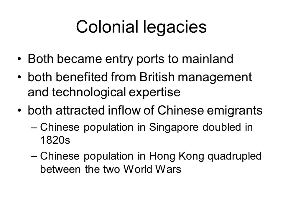 Colonial legacies Both became entry ports to mainland both benefited from British management and technological expertise both attracted inflow of Chinese emigrants –Chinese population in Singapore doubled in 1820s –Chinese population in Hong Kong quadrupled between the two World Wars