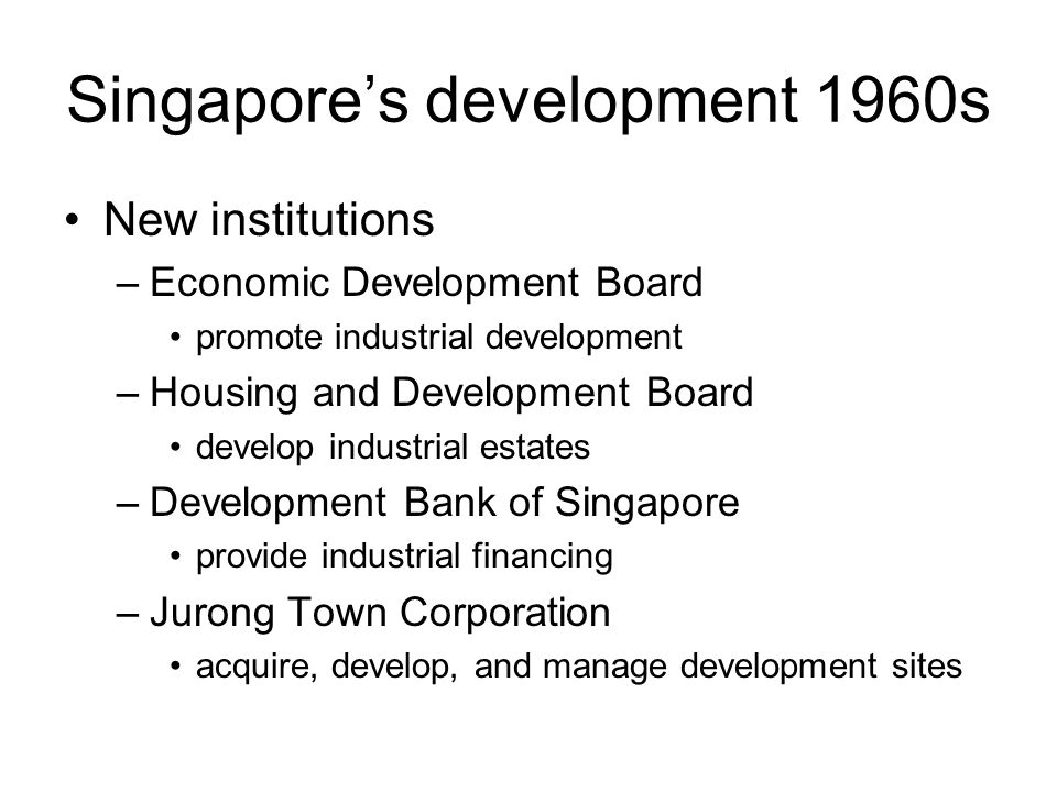 Singapore's development 1960s New institutions –Economic Development Board promote industrial development –Housing and Development Board develop industrial estates –Development Bank of Singapore provide industrial financing –Jurong Town Corporation acquire, develop, and manage development sites