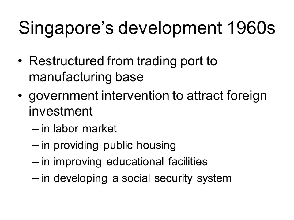 Singapore's development 1960s Restructured from trading port to manufacturing base government intervention to attract foreign investment –in labor market –in providing public housing –in improving educational facilities –in developing a social security system