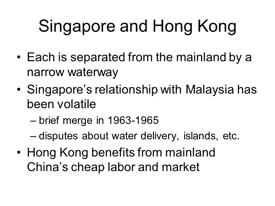 Singapore and Hong Kong Each is separated from the mainland by a narrow waterway Singapore's relationship with Malaysia has been volatile –brief merge in 1963-1965 –disputes about water delivery, islands, etc.