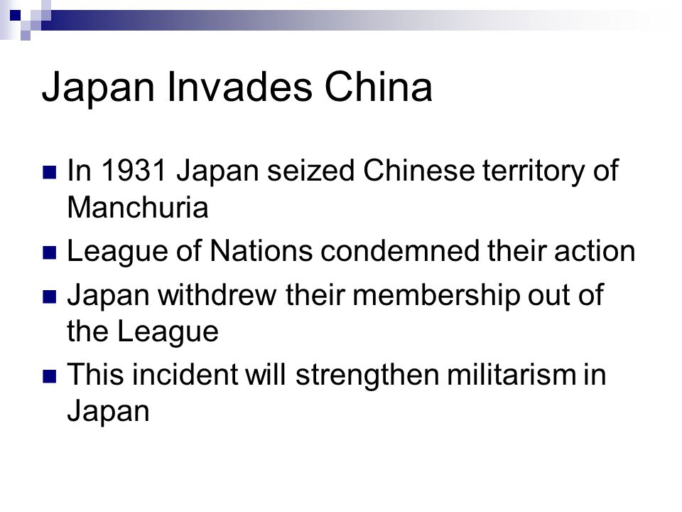 Japan Invades China In 1931 Japan seized Chinese territory of Manchuria League of Nations condemned their action Japan withdrew their membership out o