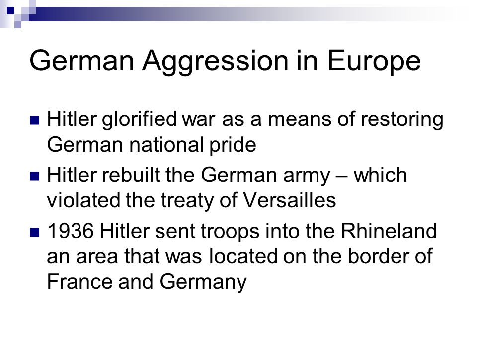German Aggression in Europe Hitler glorified war as a means of restoring German national pride Hitler rebuilt the German army – which violated the tre
