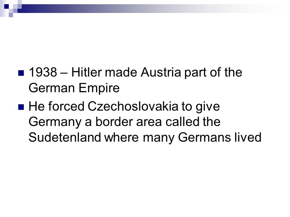 1938 – Hitler made Austria part of the German Empire He forced Czechoslovakia to give Germany a border area called the Sudetenland where many Germans lived