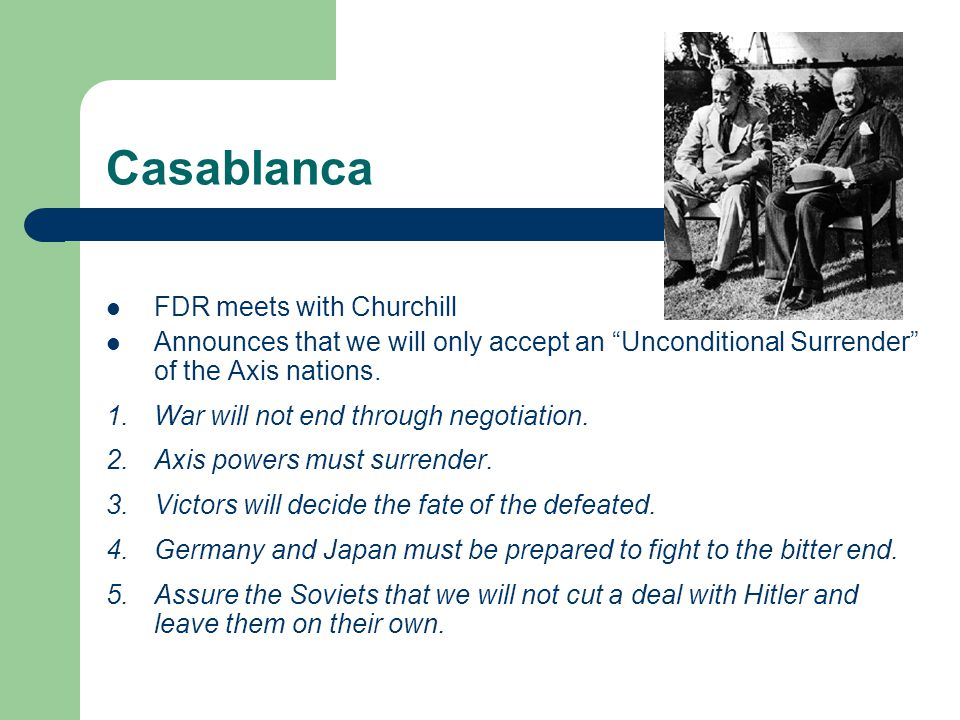"""Casablanca FDR meets with Churchill Announces that we will only accept an """"Unconditional Surrender"""" of the Axis nations. 1.War will not end through ne"""
