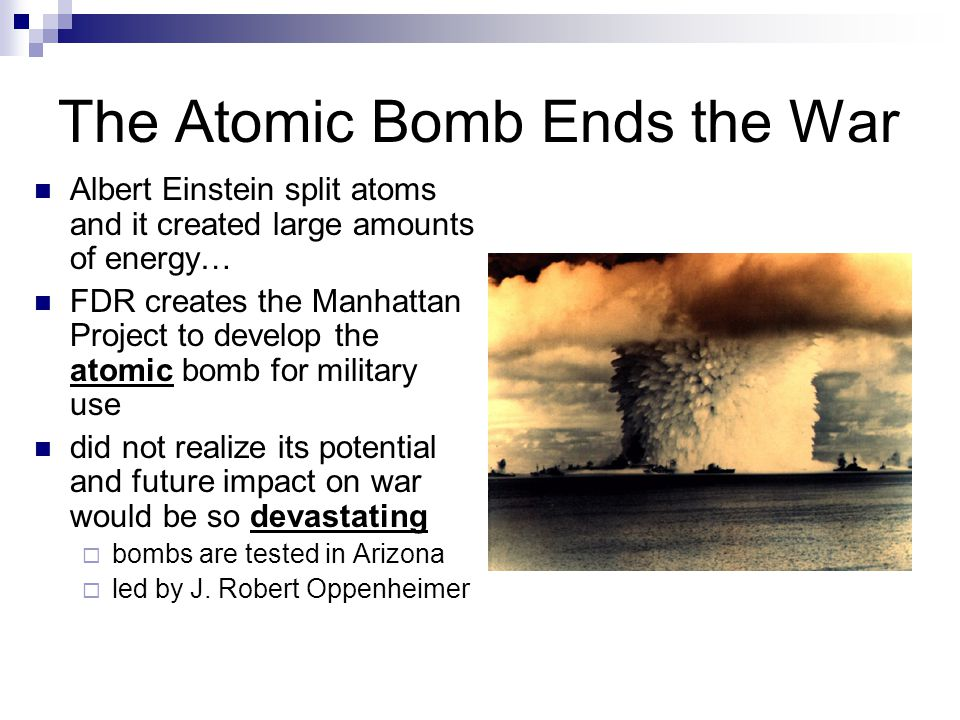 The Atomic Bomb Ends the War Albert Einstein split atoms and it created large amounts of energy… FDR creates the Manhattan Project to develop the atomic bomb for military use did not realize its potential and future impact on war would be so devastating  bombs are tested in Arizona  led by J.