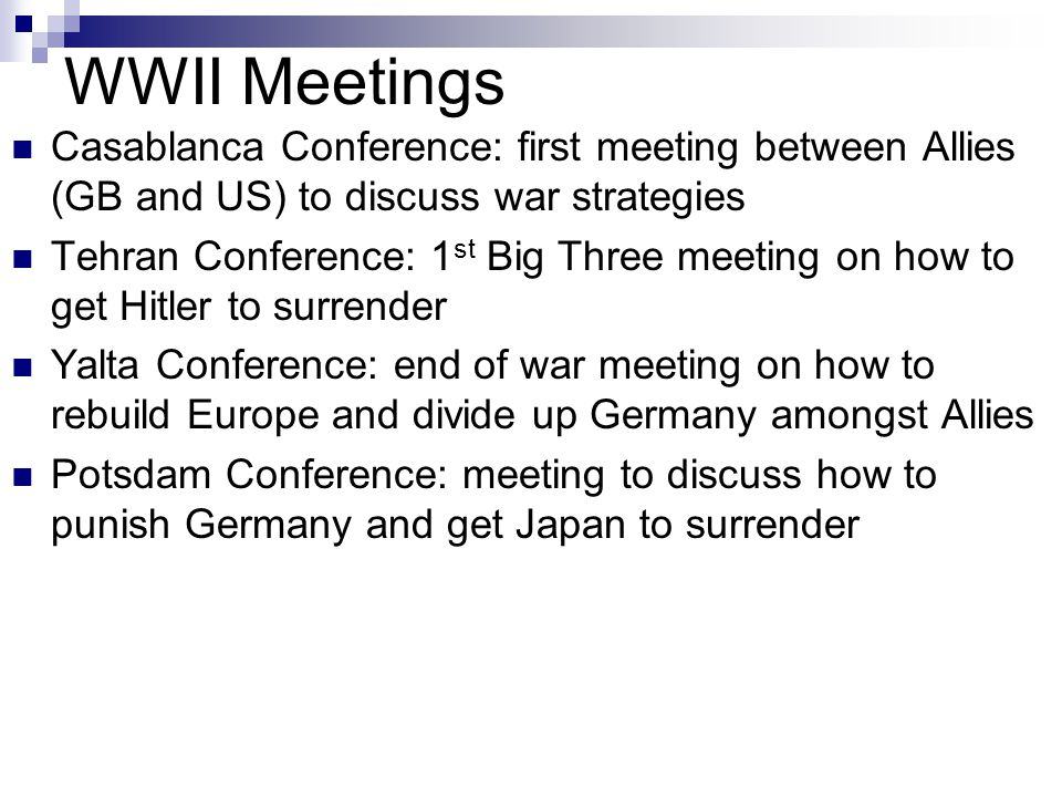 WWII Meetings Casablanca Conference: first meeting between Allies (GB and US) to discuss war strategies Tehran Conference: 1 st Big Three meeting on how to get Hitler to surrender Yalta Conference: end of war meeting on how to rebuild Europe and divide up Germany amongst Allies Potsdam Conference: meeting to discuss how to punish Germany and get Japan to surrender