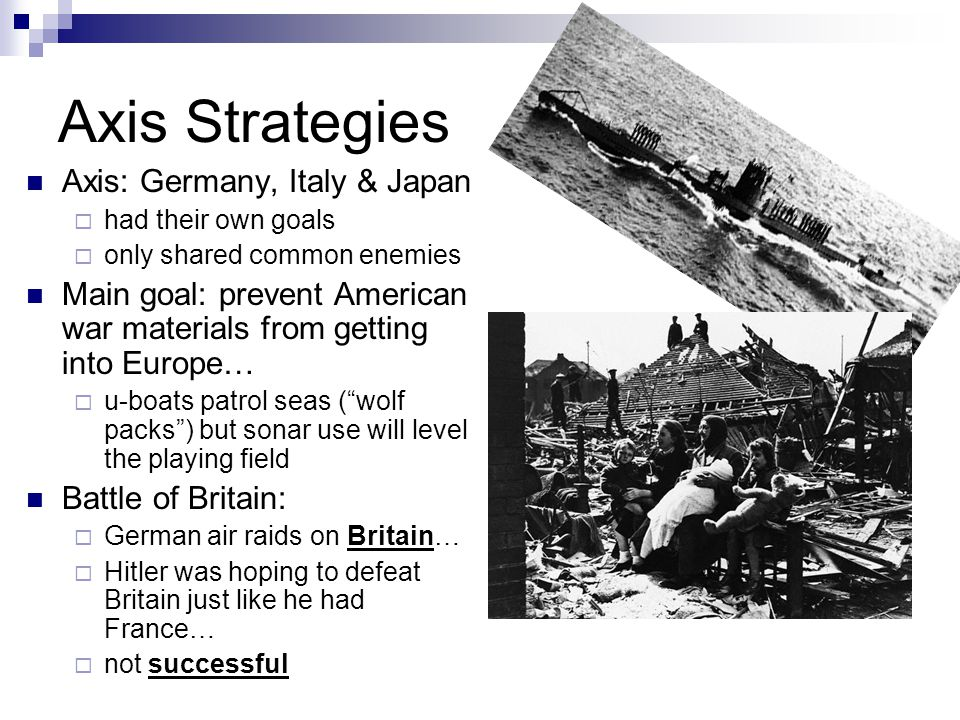 Axis Strategies Axis: Germany, Italy & Japan  had their own goals  only shared common enemies Main goal: prevent American war materials from getting into Europe…  u-boats patrol seas ( wolf packs ) but sonar use will level the playing field Battle of Britain:  German air raids on Britain…  Hitler was hoping to defeat Britain just like he had France…  not successful