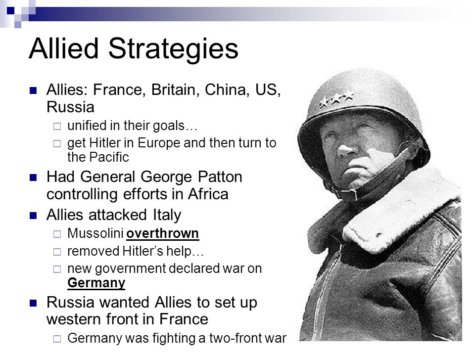 Allied Strategies Allies: France, Britain, China, US, Russia  unified in their goals…  get Hitler in Europe and then turn to the Pacific Had General George Patton controlling efforts in Africa Allies attacked Italy  Mussolini overthrown  removed Hitler's help…  new government declared war on Germany Russia wanted Allies to set up western front in France  Germany was fighting a two-front war