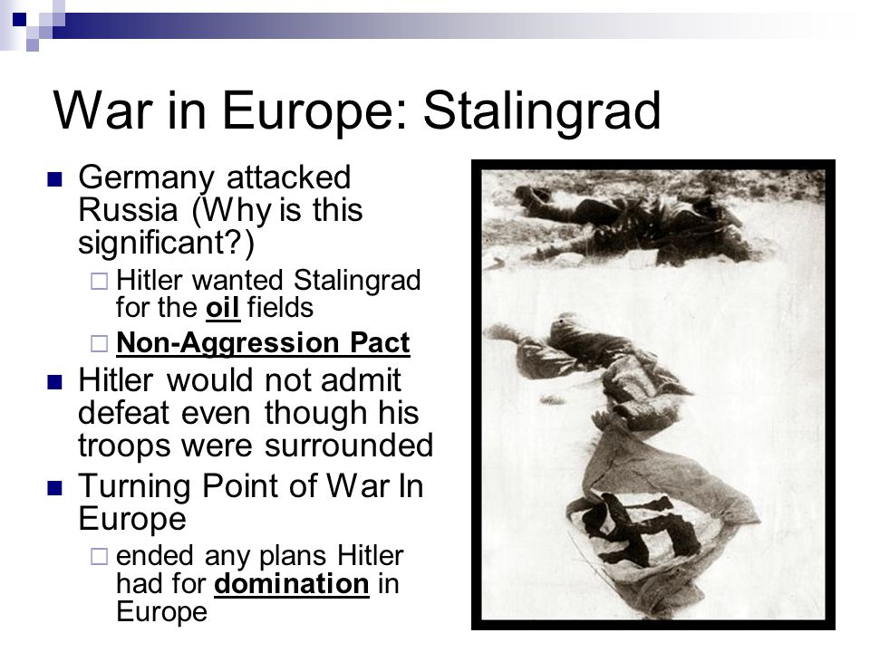 War in Europe: Stalingrad Germany attacked Russia (Why is this significant )  Hitler wanted Stalingrad for the oil fields  Non-Aggression Pact Hitler would not admit defeat even though his troops were surrounded Turning Point of War In Europe  ended any plans Hitler had for domination in Europe