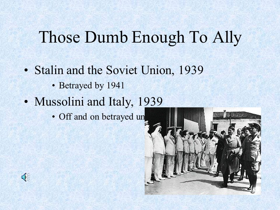 Those Dumb Enough To Ally Stalin and the Soviet Union, 1939 Betrayed by 1941 Mussolini and Italy, 1939 Off and on betrayed until Italian defeat in 1943