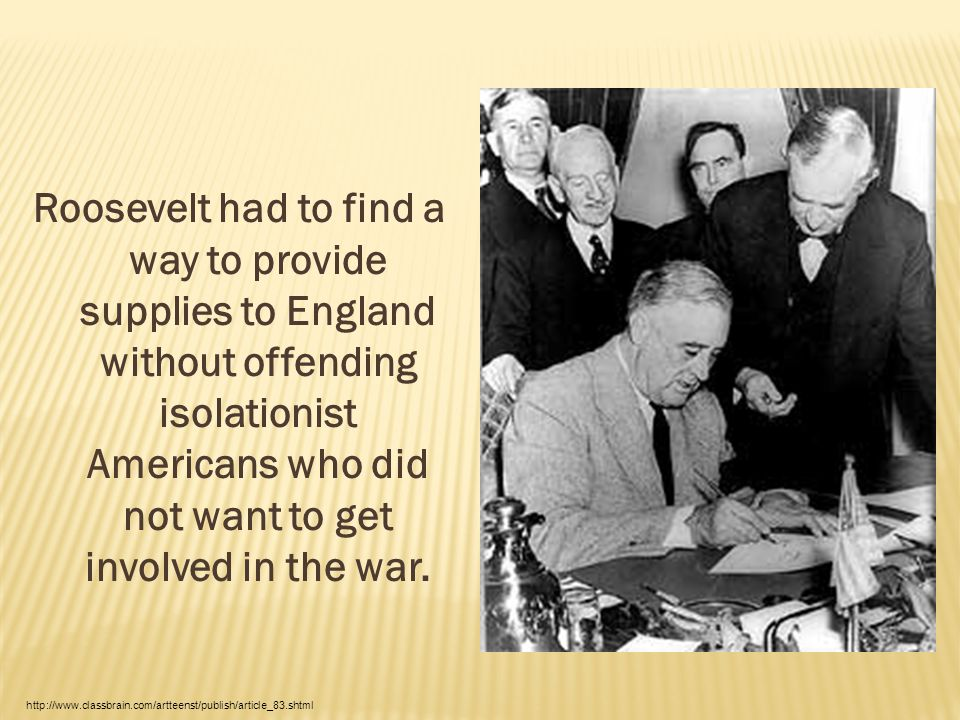 Roosevelt had to find a way to provide supplies to England without offending isolationist Americans who did not want to get involved in the war. http: