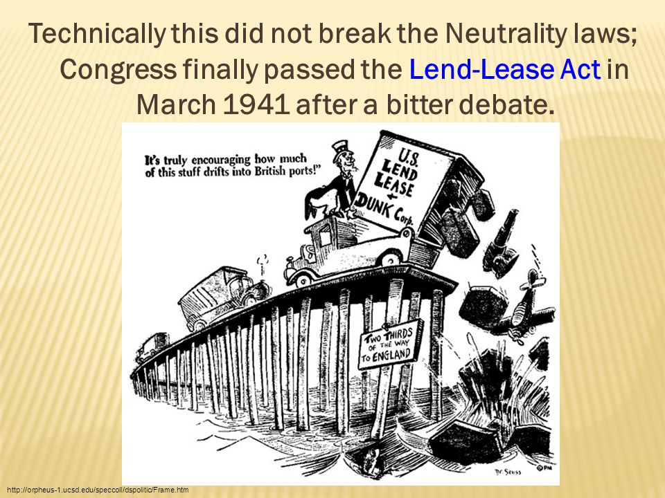 Technically this did not break the Neutrality laws; Congress finally passed the Lend-Lease Act in March 1941 after a bitter debate.