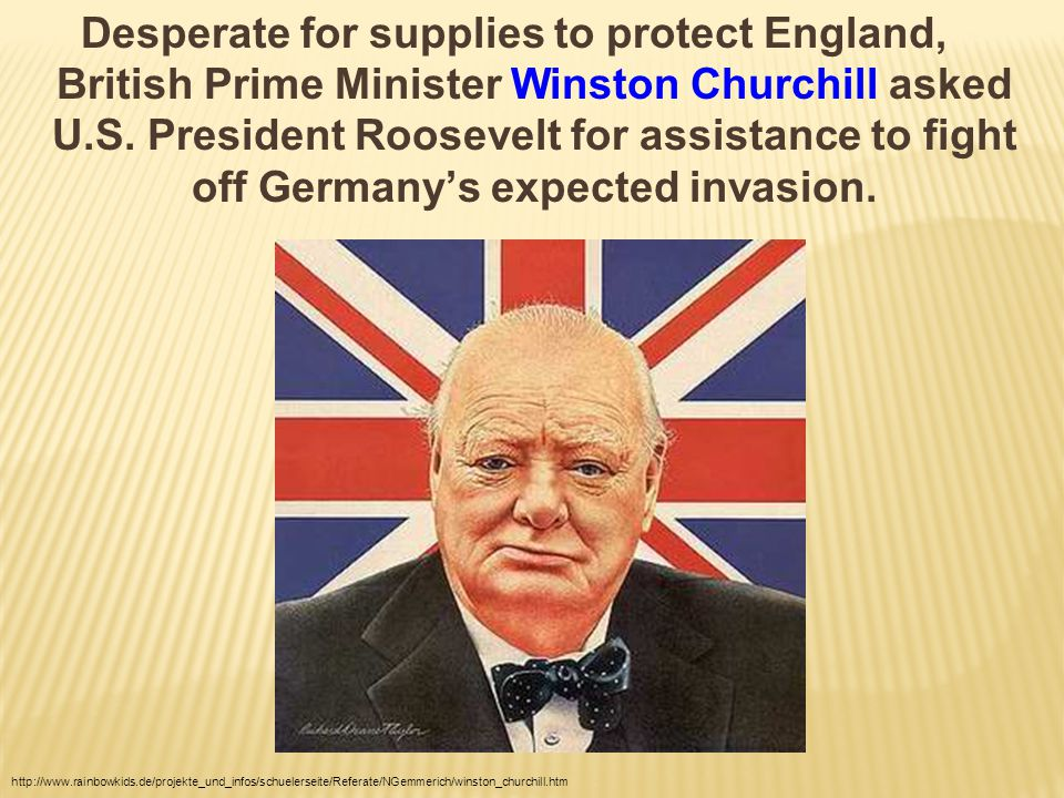 Desperate for supplies to protect England, British Prime Minister Winston Churchill asked U.S. President Roosevelt for assistance to fight off Germany