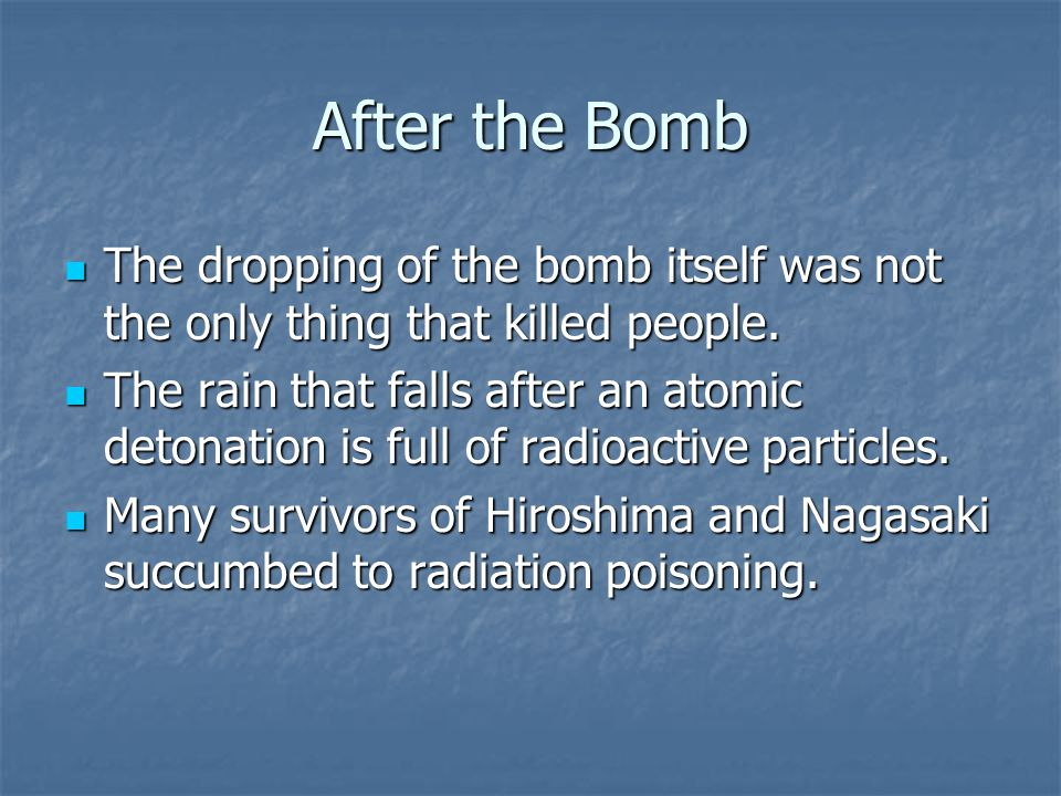 After the Bomb The dropping of the bomb itself was not the only thing that killed people. The dropping of the bomb itself was not the only thing that