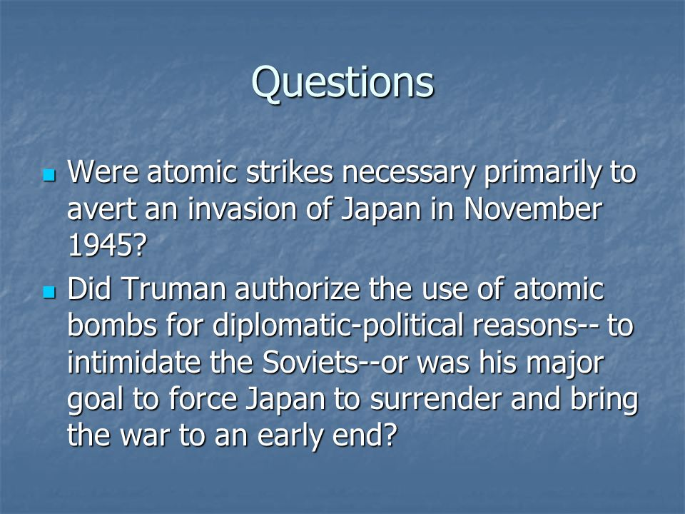 Questions Were atomic strikes necessary primarily to avert an invasion of Japan in November 1945? Were atomic strikes necessary primarily to avert an