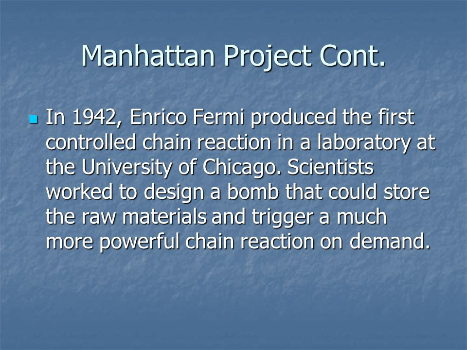 Manhattan Project Cont. In 1942, Enrico Fermi produced the first controlled chain reaction in a laboratory at the University of Chicago. Scientists wo