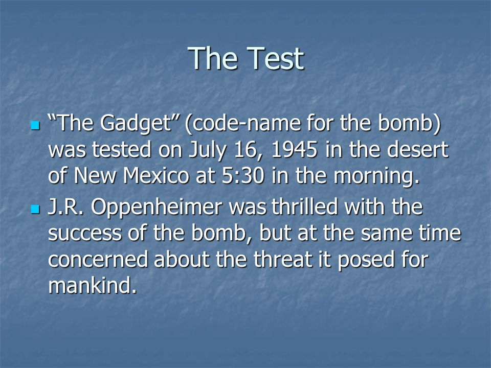 "The Test ""The Gadget"" (code-name for the bomb) was tested on July 16, 1945 in the desert of New Mexico at 5:30 in the morning. ""The Gadget"" (code-name"