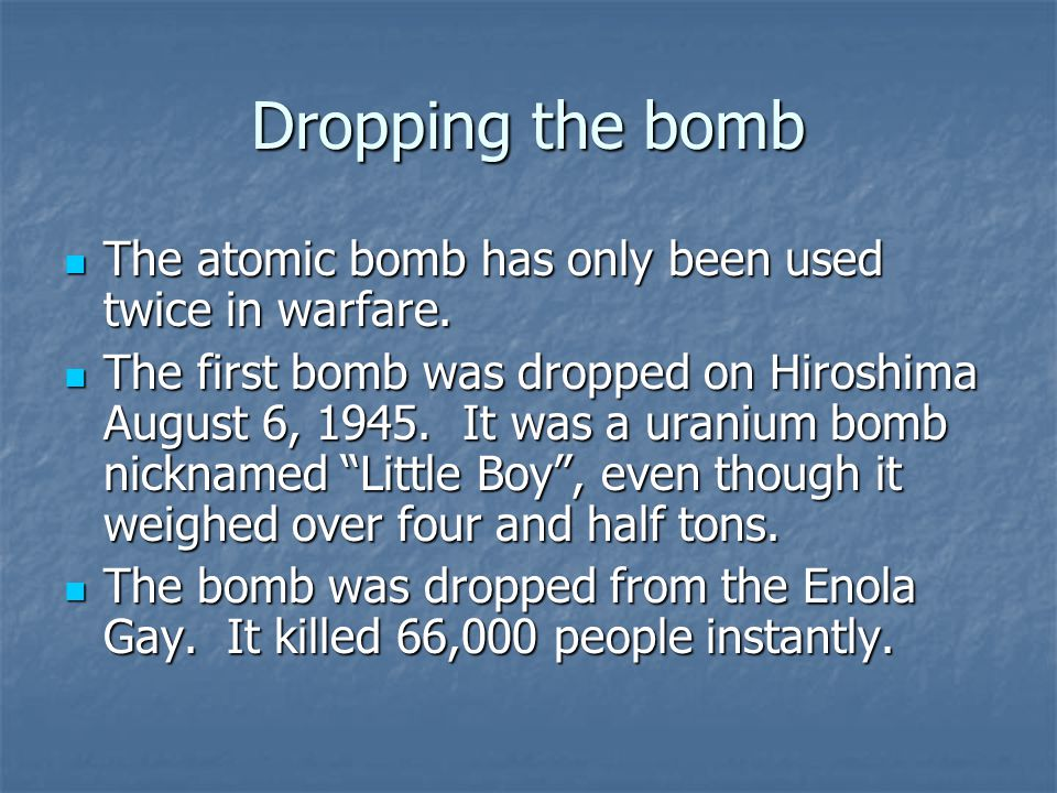 Dropping the bomb The atomic bomb has only been used twice in warfare. The atomic bomb has only been used twice in warfare. The first bomb was dropped