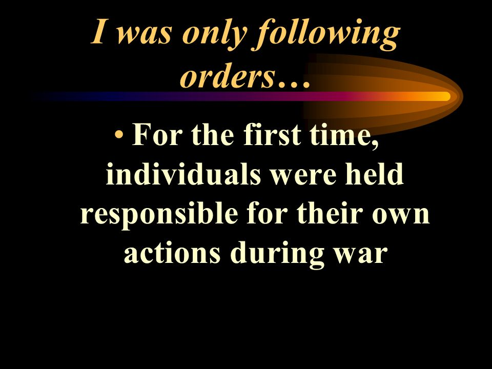 I was only following orders… For the first time, individuals were held responsible for their own actions during war