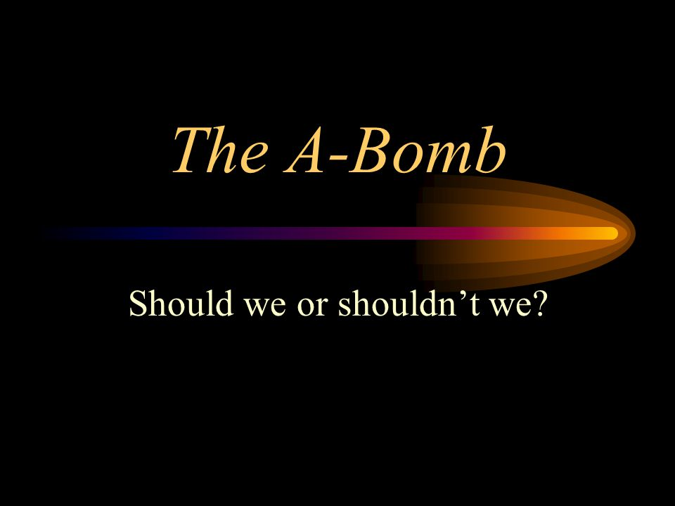 The A-Bomb Should we or shouldn't we